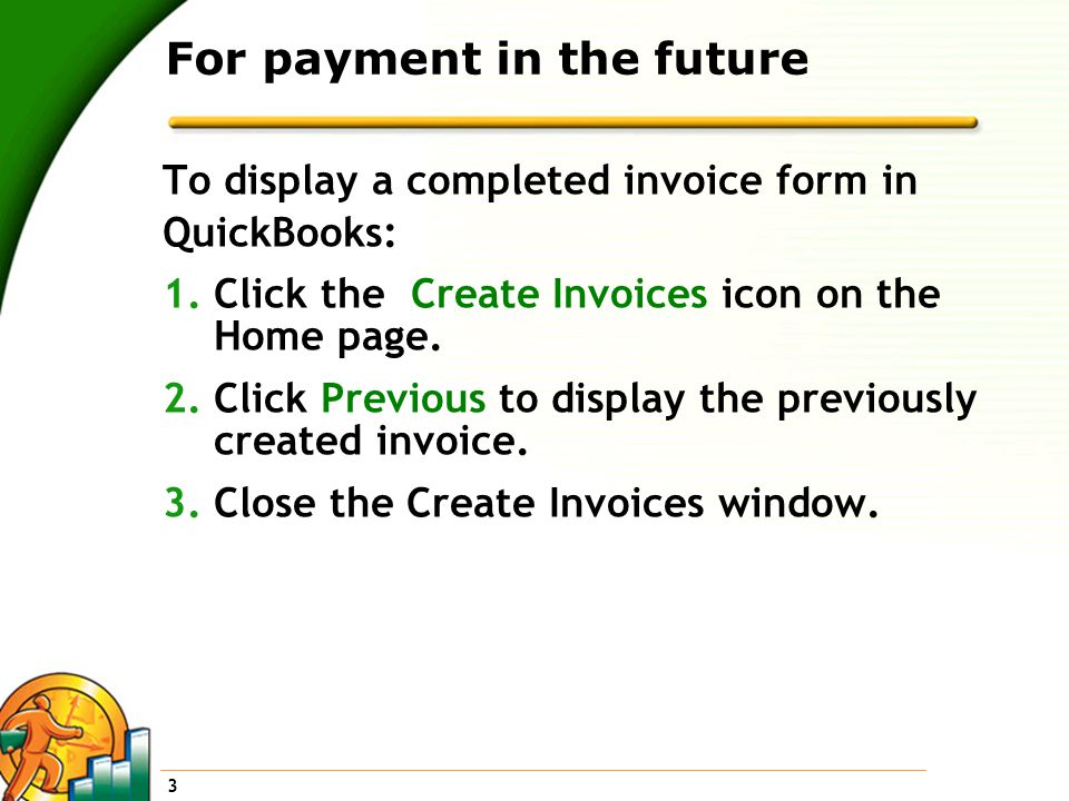 3 For payment in the future To display a completed invoice form in QuickBooks: 1.Click the Create Invoices icon on the Home page.