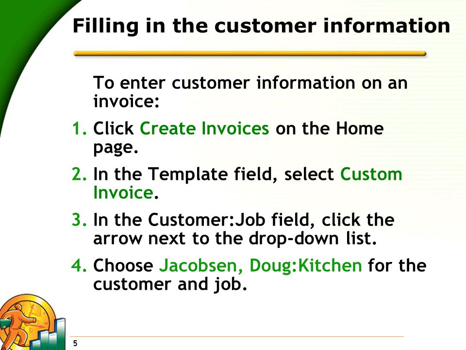 5 Filling in the customer information To enter customer information on an invoice: 1.Click Create Invoices on the Home page.