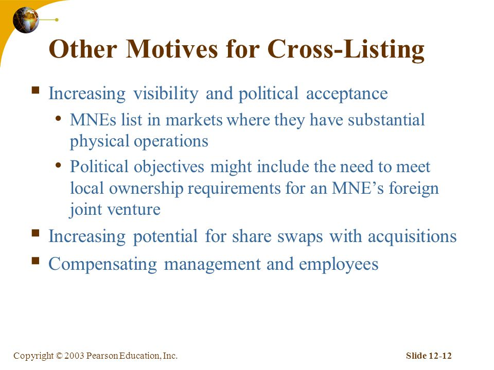 Copyright © 2003 Pearson Education, Inc.Slide Other Motives for Cross-Listing  Increasing visibility and political acceptance MNEs list in markets where they have substantial physical operations Political objectives might include the need to meet local ownership requirements for an MNE's foreign joint venture  Increasing potential for share swaps with acquisitions  Compensating management and employees