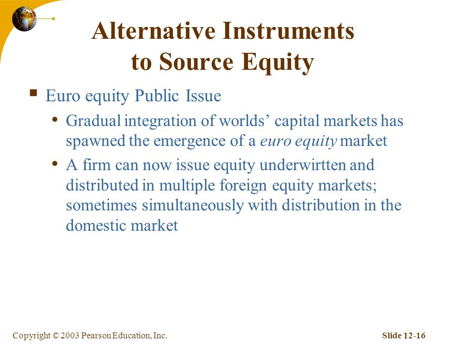 Copyright © 2003 Pearson Education, Inc.Slide Alternative Instruments to Source Equity  Euro equity Public Issue Gradual integration of worlds' capital markets has spawned the emergence of a euro equity market A firm can now issue equity underwirtten and distributed in multiple foreign equity markets; sometimes simultaneously with distribution in the domestic market