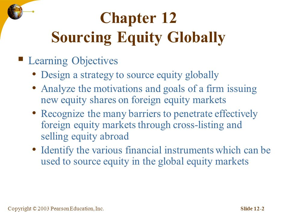 Copyright © 2003 Pearson Education, Inc.Slide 12-2 Chapter 12 Sourcing Equity Globally  Learning Objectives Design a strategy to source equity globally Analyze the motivations and goals of a firm issuing new equity shares on foreign equity markets Recognize the many barriers to penetrate effectively foreign equity markets through cross-listing and selling equity abroad Identify the various financial instruments which can be used to source equity in the global equity markets