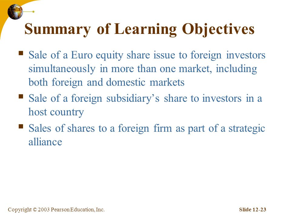 Copyright © 2003 Pearson Education, Inc.Slide Summary of Learning Objectives  Sale of a Euro equity share issue to foreign investors simultaneously in more than one market, including both foreign and domestic markets  Sale of a foreign subsidiary's share to investors in a host country  Sales of shares to a foreign firm as part of a strategic alliance
