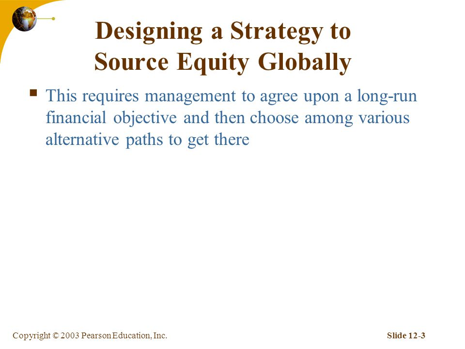 Copyright © 2003 Pearson Education, Inc.Slide 12-3 Designing a Strategy to Source Equity Globally  This requires management to agree upon a long-run financial objective and then choose among various alternative paths to get there