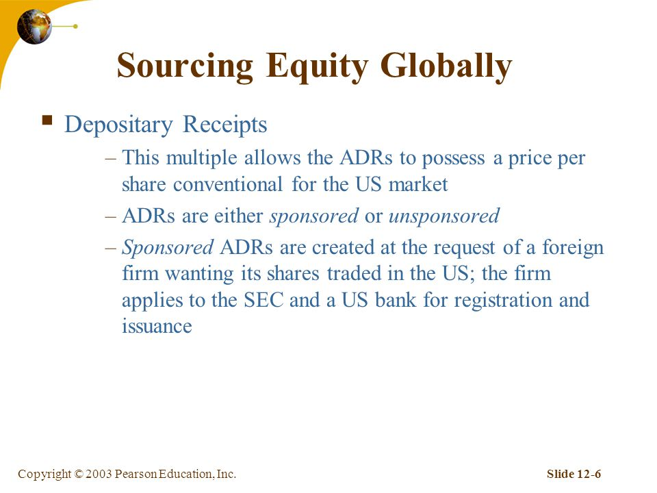 Copyright © 2003 Pearson Education, Inc.Slide 12-6 Sourcing Equity Globally  Depositary Receipts –This multiple allows the ADRs to possess a price per share conventional for the US market –ADRs are either sponsored or unsponsored –Sponsored ADRs are created at the request of a foreign firm wanting its shares traded in the US; the firm applies to the SEC and a US bank for registration and issuance