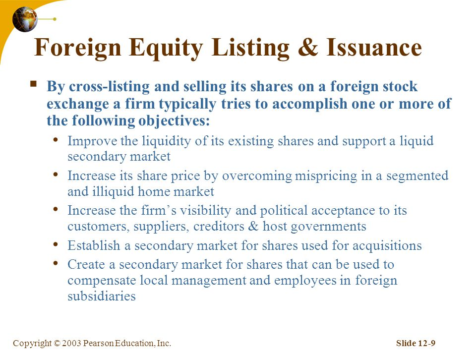 Copyright © 2003 Pearson Education, Inc.Slide 12-9 Foreign Equity Listing & Issuance  By cross-listing and selling its shares on a foreign stock exchange a firm typically tries to accomplish one or more of the following objectives: Improve the liquidity of its existing shares and support a liquid secondary market Increase its share price by overcoming mispricing in a segmented and illiquid home market Increase the firm's visibility and political acceptance to its customers, suppliers, creditors & host governments Establish a secondary market for shares used for acquisitions Create a secondary market for shares that can be used to compensate local management and employees in foreign subsidiaries