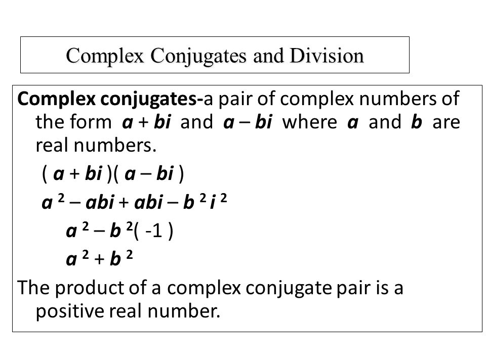 Complex Conjugates and Division Complex conjugates-a pair of complex numbers of the form a + bi and a – bi where a and b are real numbers.