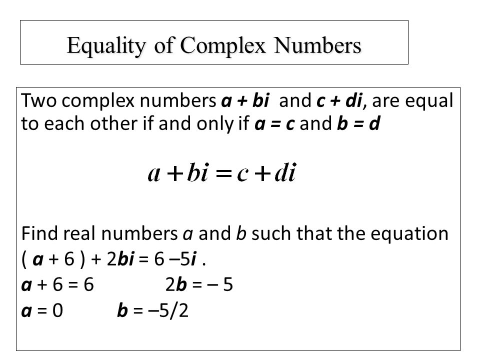 Equality of Complex Numbers Two complex numbers a + bi and c + di, are equal to each other if and only if a = c and b = d Find real numbers a and b such that the equation ( a + 6 ) + 2bi = 6 –5i.