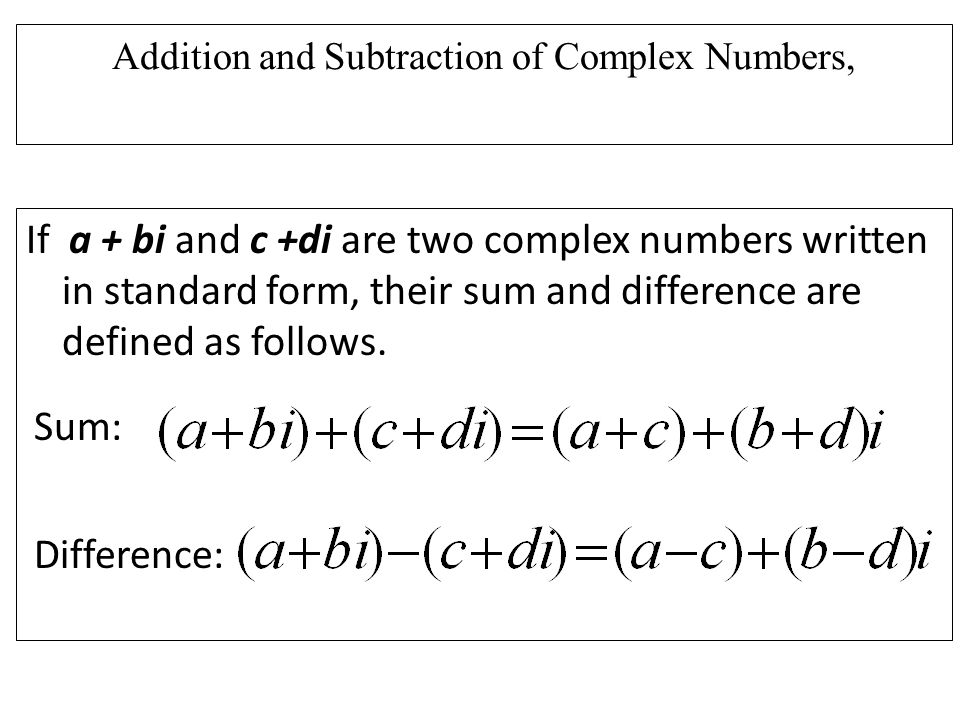 Addition and Subtraction of Complex Numbers, If a + bi and c +di are two complex numbers written in standard form, their sum and difference are defined as follows.