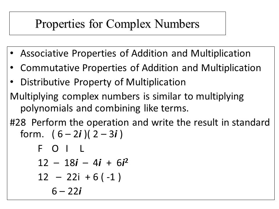Properties for Complex Numbers Associative Properties of Addition and Multiplication Commutative Properties of Addition and Multiplication Distributive Property of Multiplication Multiplying complex numbers is similar to multiplying polynomials and combining like terms.