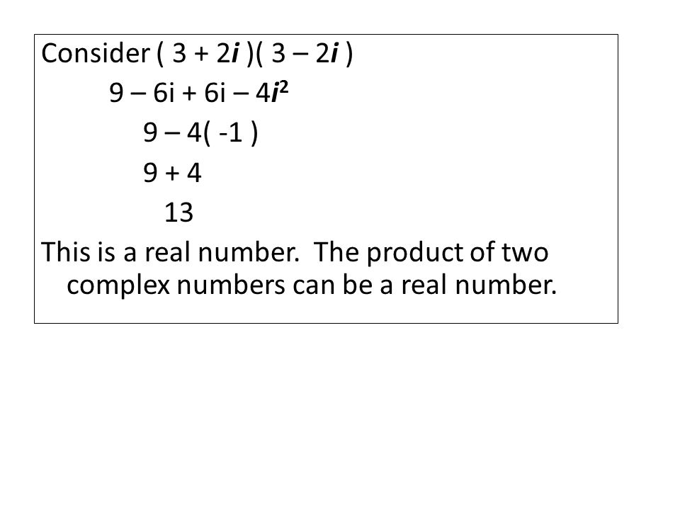 Consider ( 3 + 2i )( 3 – 2i ) 9 – 6i + 6i – 4i 2 9 – 4( -1 ) This is a real number.