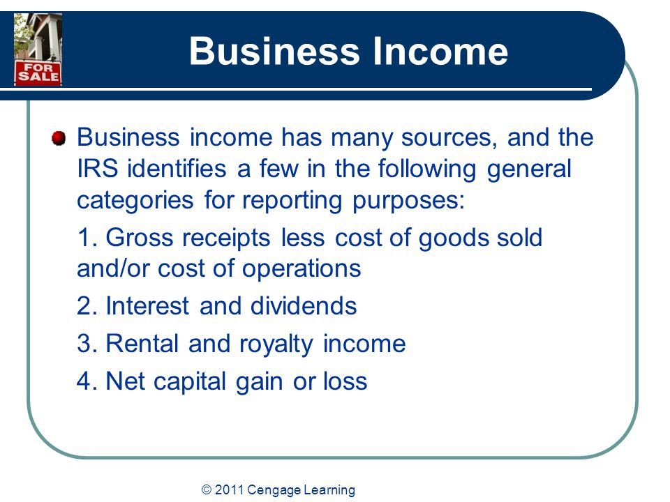 © 2011 Cengage Learning Business Income Business income has many sources, and the IRS identifies a few in the following general categories for reporting purposes: 1.