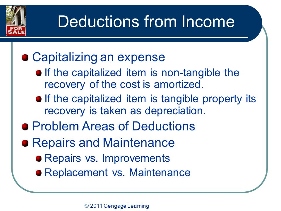 © 2011 Cengage Learning Deductions from Income Capitalizing an expense If the capitalized item is non-tangible the recovery of the cost is amortized.