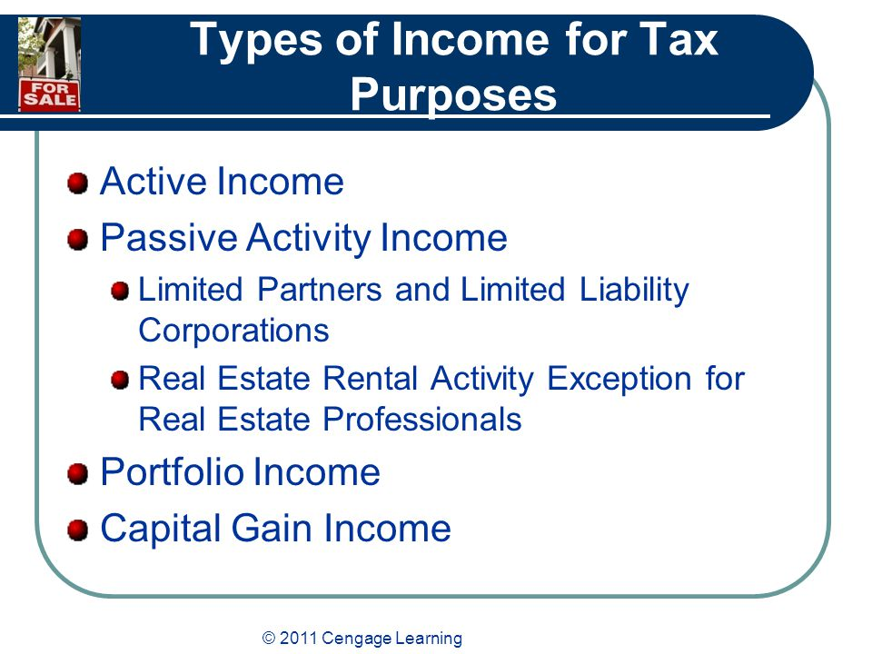 © 2011 Cengage Learning Types of Income for Tax Purposes Active Income Passive Activity Income Limited Partners and Limited Liability Corporations Real Estate Rental Activity Exception for Real Estate Professionals Portfolio Income Capital Gain Income