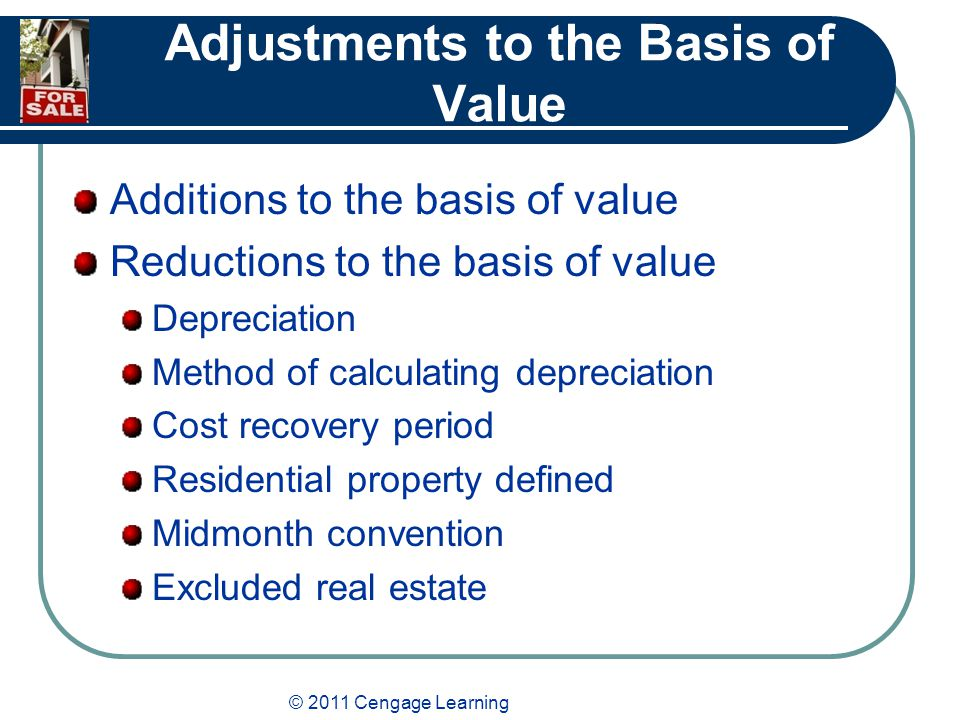 © 2011 Cengage Learning Adjustments to the Basis of Value Additions to the basis of value Reductions to the basis of value Depreciation Method of calculating depreciation Cost recovery period Residential property defined Midmonth convention Excluded real estate