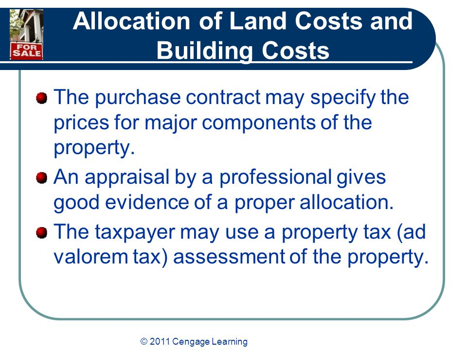 © 2011 Cengage Learning Allocation of Land Costs and Building Costs The purchase contract may specify the prices for major components of the property.