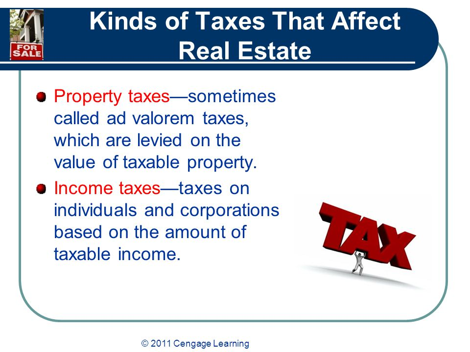 © 2011 Cengage Learning Kinds of Taxes That Affect Real Estate Property taxes—sometimes called ad valorem taxes, which are levied on the value of taxable property.