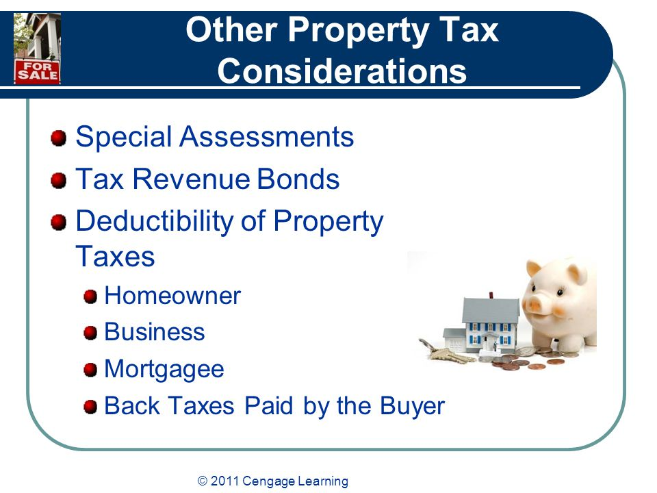 © 2011 Cengage Learning Other Property Tax Considerations Special Assessments Tax Revenue Bonds Deductibility of Property Taxes Homeowner Business Mortgagee Back Taxes Paid by the Buyer