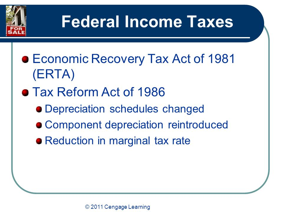© 2011 Cengage Learning Federal Income Taxes Economic Recovery Tax Act of 1981 (ERTA) Tax Reform Act of 1986 Depreciation schedules changed Component depreciation reintroduced Reduction in marginal tax rate