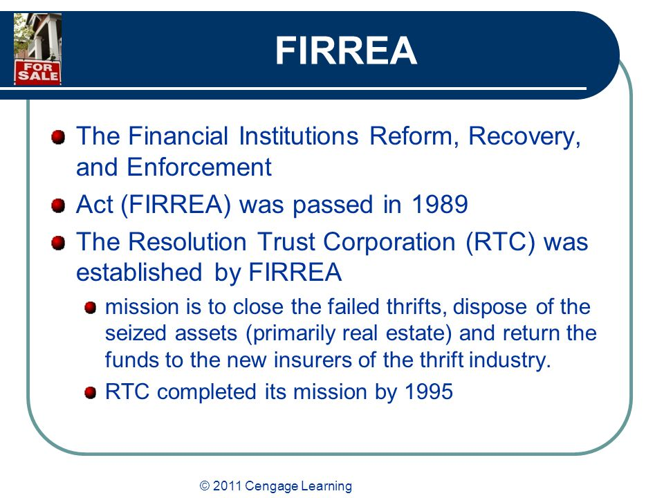 © 2011 Cengage Learning FIRREA The Financial Institutions Reform, Recovery, and Enforcement Act (FIRREA) was passed in 1989 The Resolution Trust Corporation (RTC) was established by FIRREA mission is to close the failed thrifts, dispose of the seized assets (primarily real estate) and return the funds to the new insurers of the thrift industry.