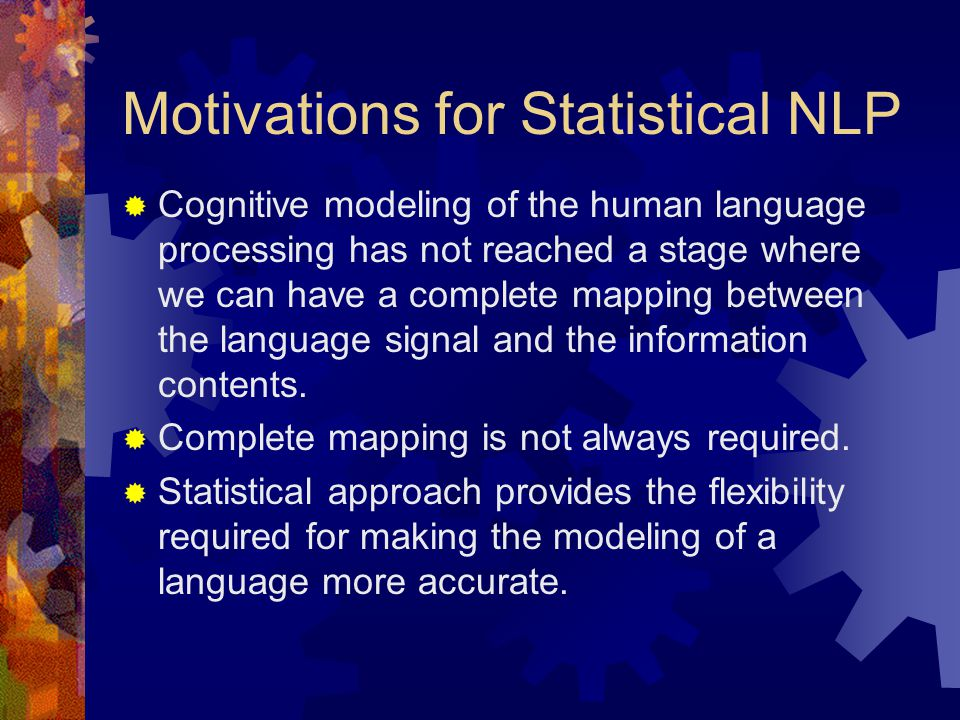 Motivations for Statistical NLP  Cognitive modeling of the human language processing has not reached a stage where we can have a complete mapping between the language signal and the information contents.