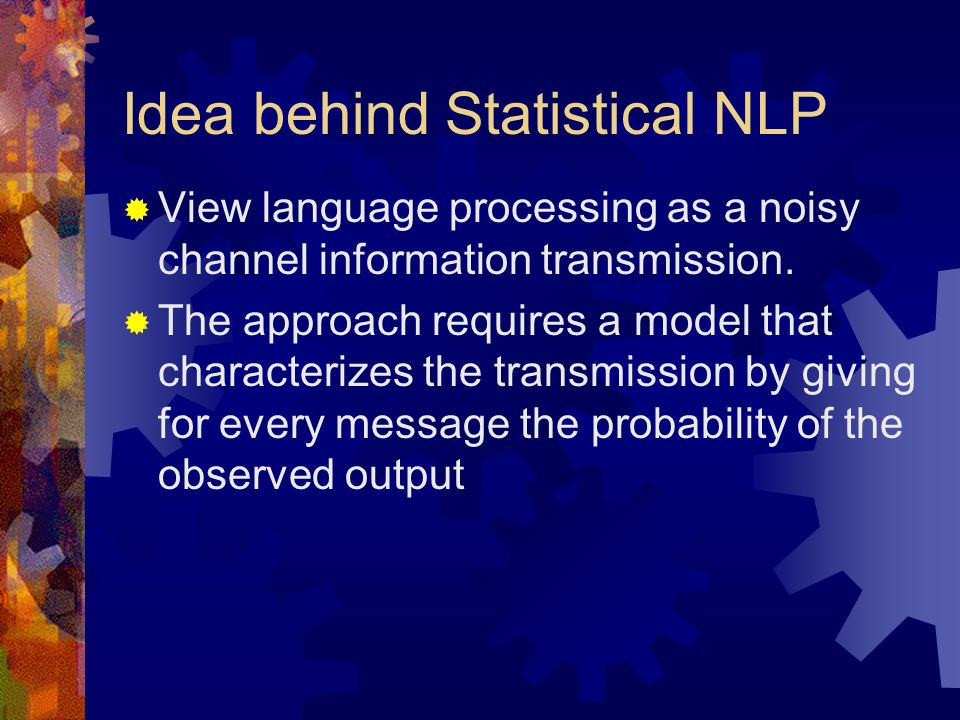 Idea behind Statistical NLP  View language processing as a noisy channel information transmission.
