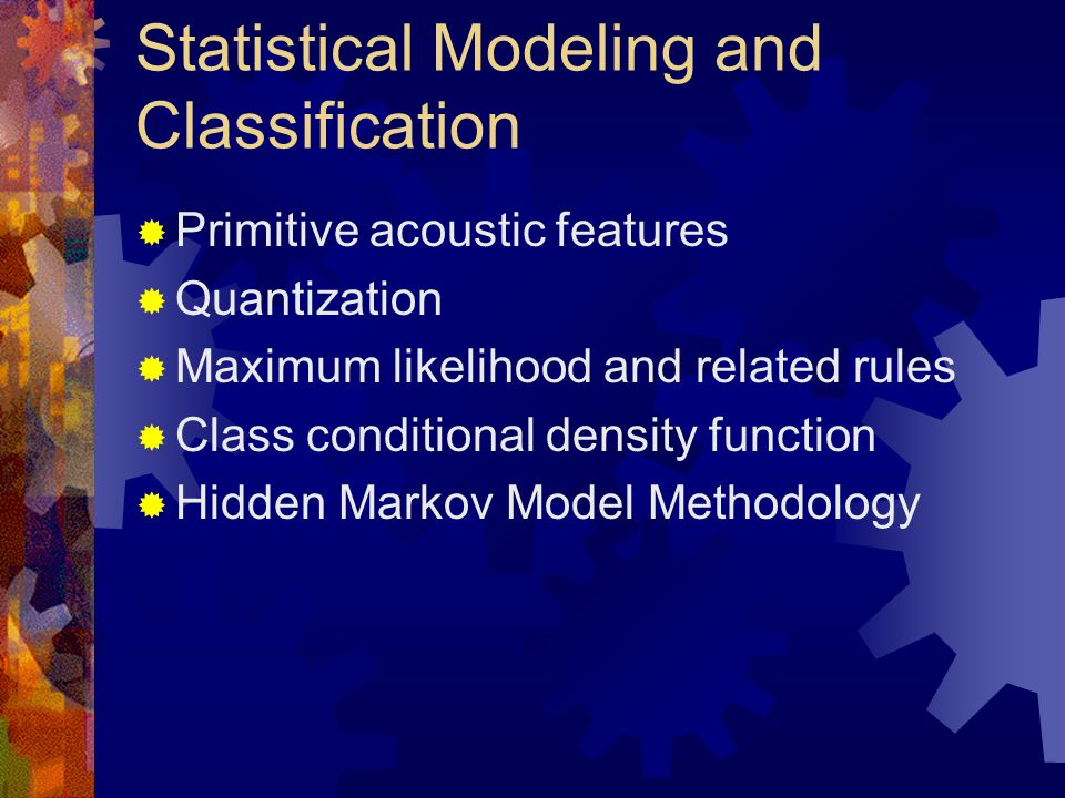 Statistical Modeling and Classification  Primitive acoustic features  Quantization  Maximum likelihood and related rules  Class conditional density function  Hidden Markov Model Methodology