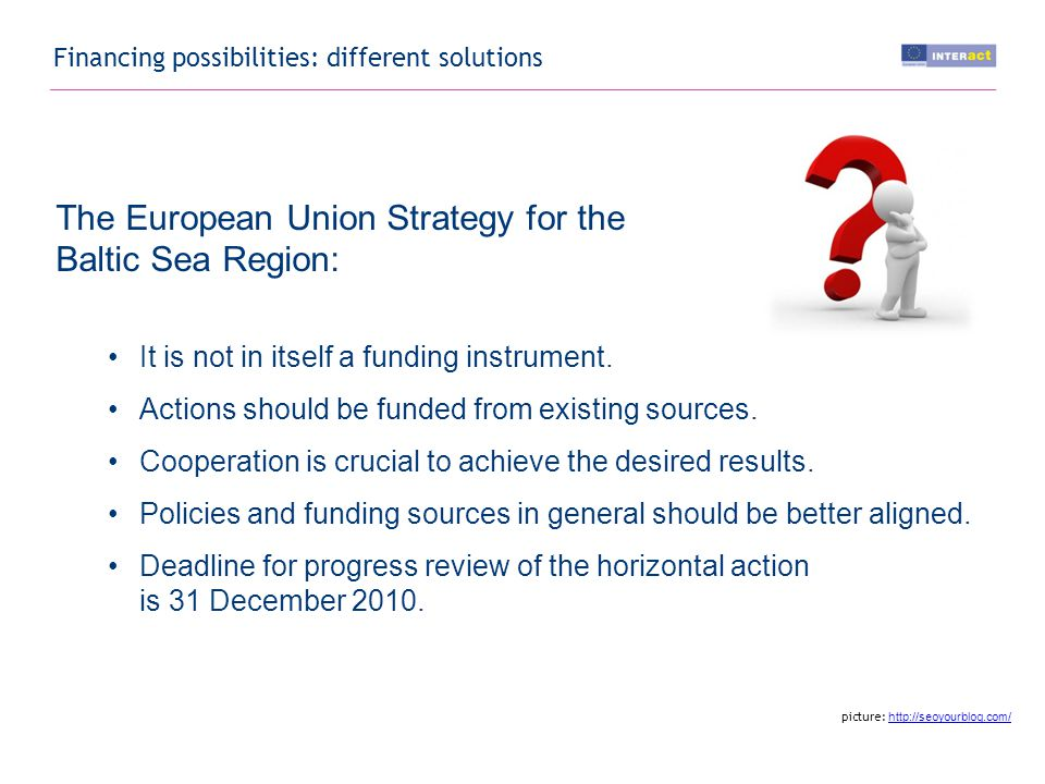 Financing possibilities: different solutions The European Union Strategy for the Baltic Sea Region: It is not in itself a funding instrument.