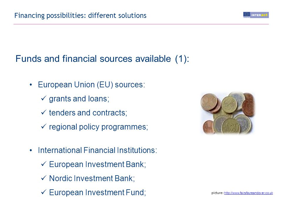 Financing possibilities: different solutions Funds and financial sources available (1): European Union (EU) sources: grants and loans; tenders and contracts; regional policy programmes; International Financial Institutions: European Investment Bank; Nordic Investment Bank; European Investment Fund; picture: