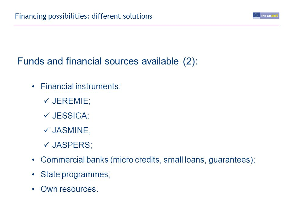 Financing possibilities: different solutions Funds and financial sources available (2): Financial instruments: JEREMIE; JESSICA; JASMINE; JASPERS; Commercial banks (micro credits, small loans, guarantees); State programmes; Own resources.