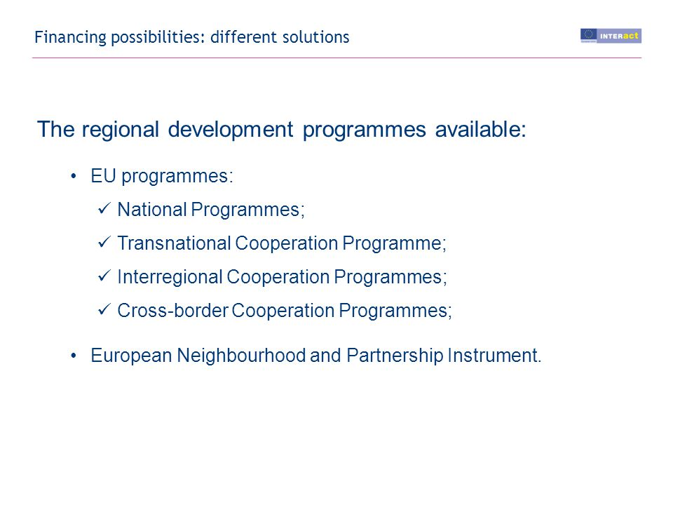 Financing possibilities: different solutions The regional development programmes available: EU programmes: National Programmes; Transnational Cooperation Programme; Interregional Cooperation Programmes; Cross-border Cooperation Programmes; European Neighbourhood and Partnership Instrument.