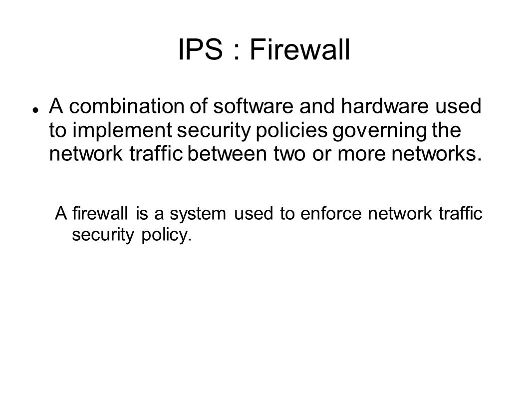 IPS : Firewall A combination of software and hardware used to implement security policies governing the network traffic between two or more networks.