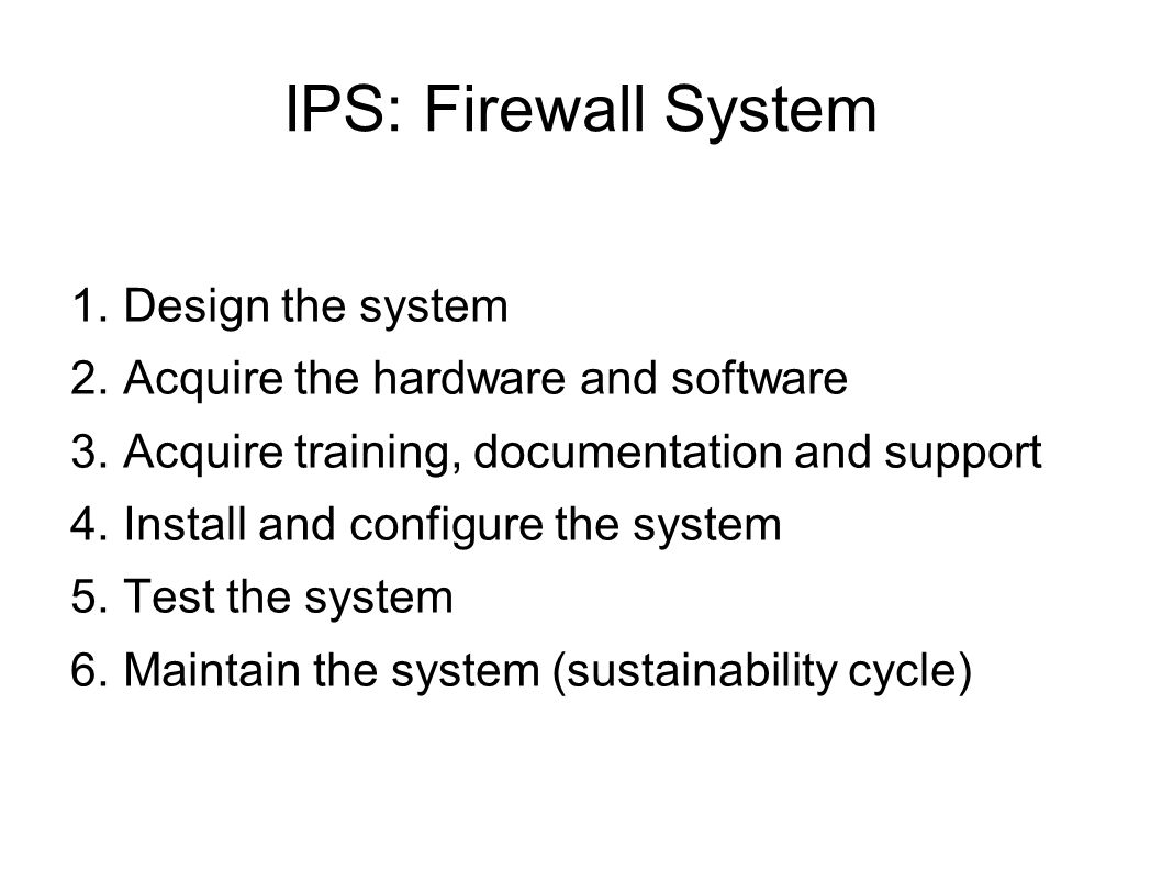 IPS: Firewall System 1. Design the system 2. Acquire the hardware and software 3.