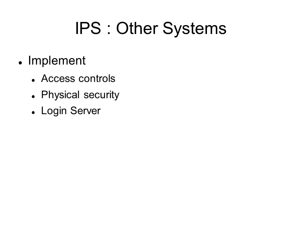 IPS : Other Systems Implement Access controls Physical security Login Server