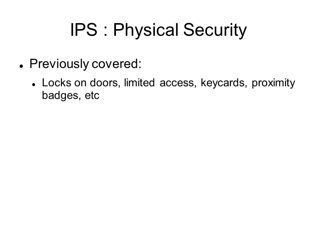 IPS : Physical Security Previously covered: Locks on doors, limited access, keycards, proximity badges, etc