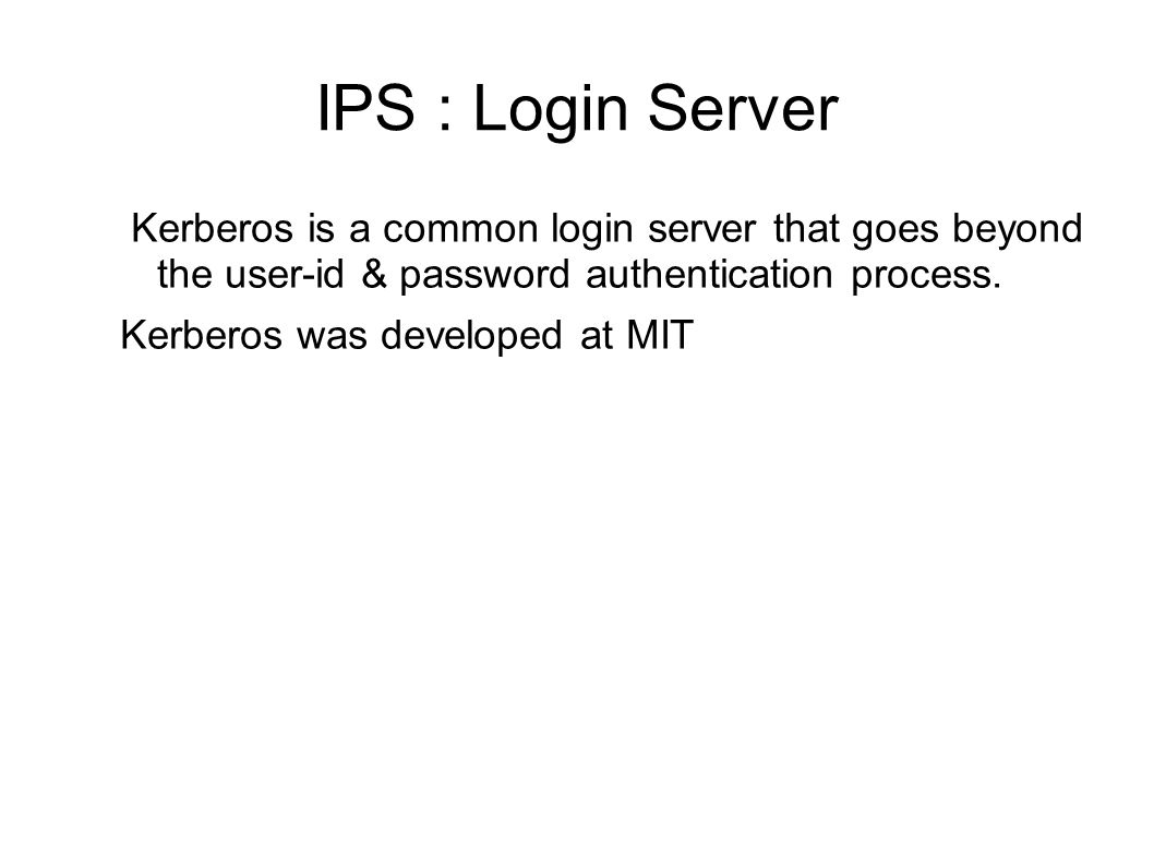 IPS : Login Server Kerberos is a common login server that goes beyond the user-id & password authentication process.