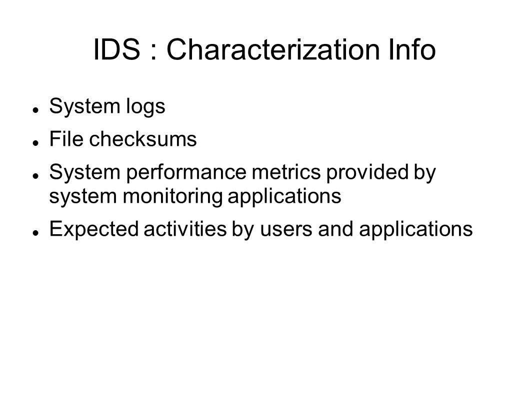 IDS : Characterization Info System logs File checksums System performance metrics provided by system monitoring applications Expected activities by users and applications
