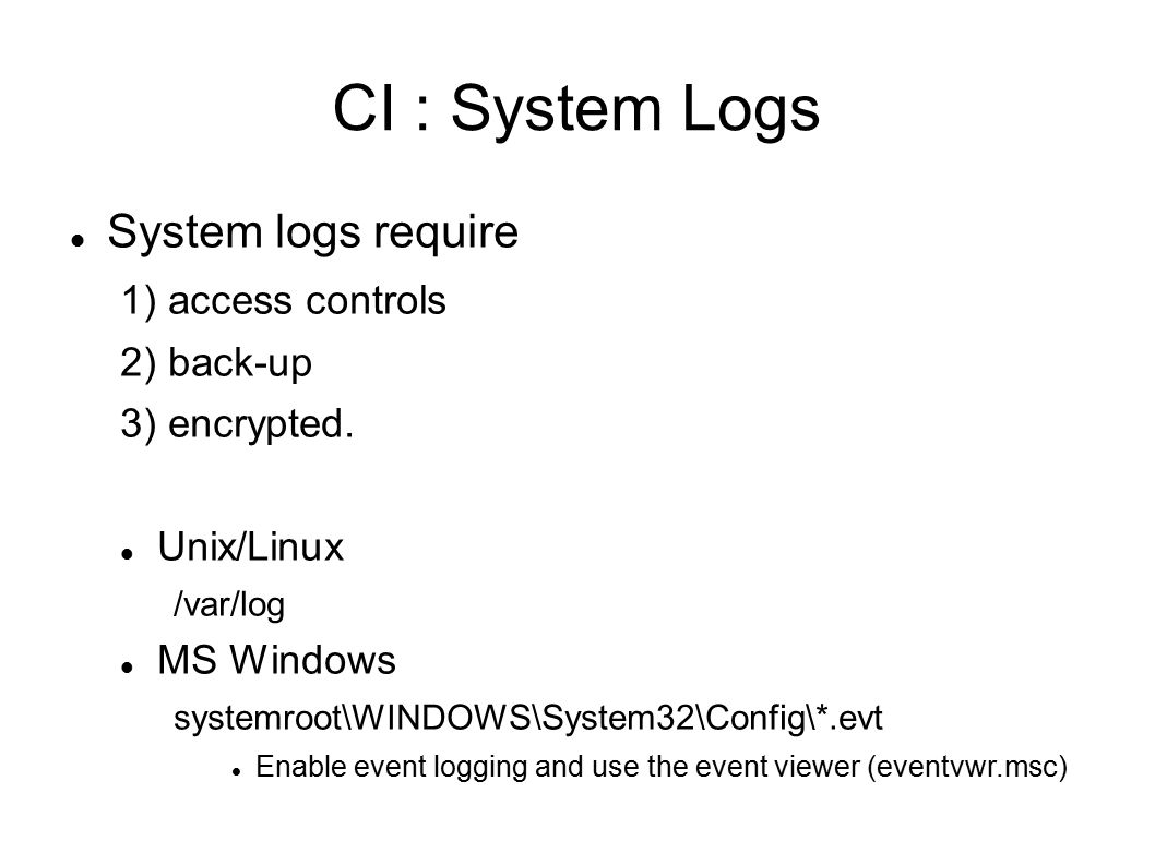 CI : System Logs System logs require 1) access controls 2) back-up 3) encrypted.