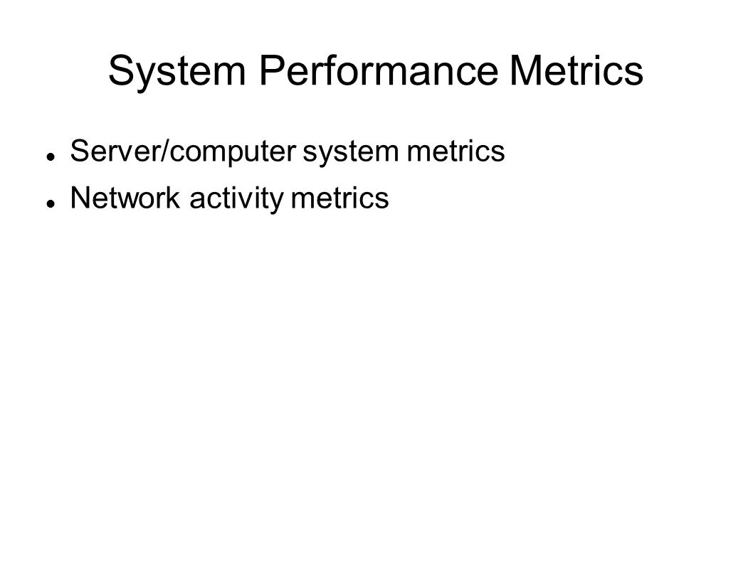 System Performance Metrics Server/computer system metrics Network activity metrics