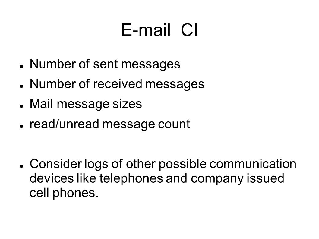 CI Number of sent messages Number of received messages Mail message sizes read/unread message count Consider logs of other possible communication devices like telephones and company issued cell phones.