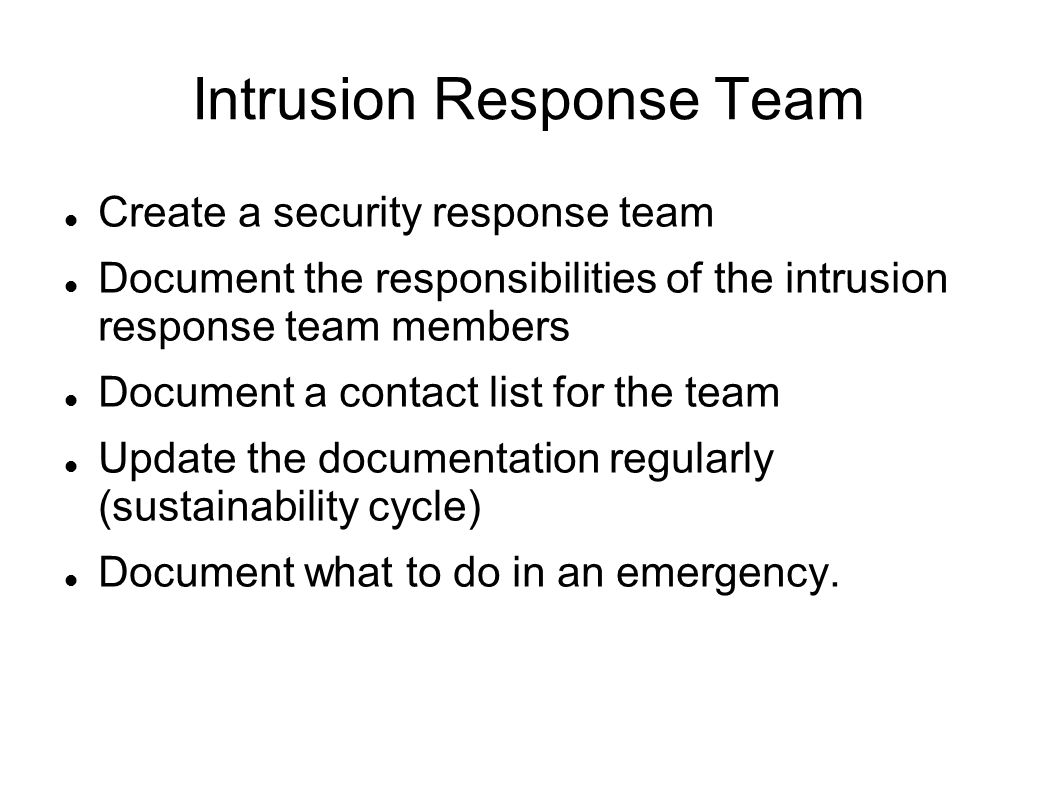 Intrusion Response Team Create a security response team Document the responsibilities of the intrusion response team members Document a contact list for the team Update the documentation regularly (sustainability cycle) Document what to do in an emergency.