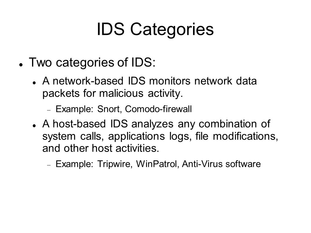 IDS Categories Two categories of IDS: A network-based IDS monitors network data packets for malicious activity.