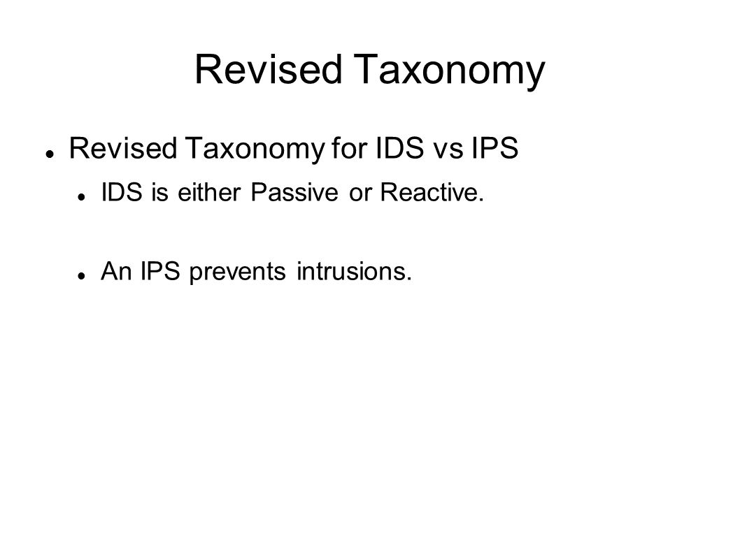 Revised Taxonomy Revised Taxonomy for IDS vs IPS IDS is either Passive or Reactive.