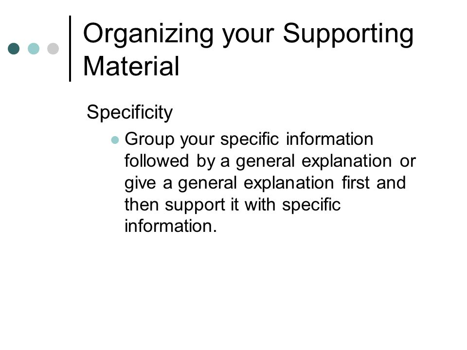 Organizing your Supporting Material Specificity Group your specific information followed by a general explanation or give a general explanation first and then support it with specific information.
