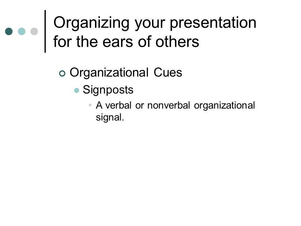 Organizing your presentation for the ears of others Organizational Cues Signposts A verbal or nonverbal organizational signal.