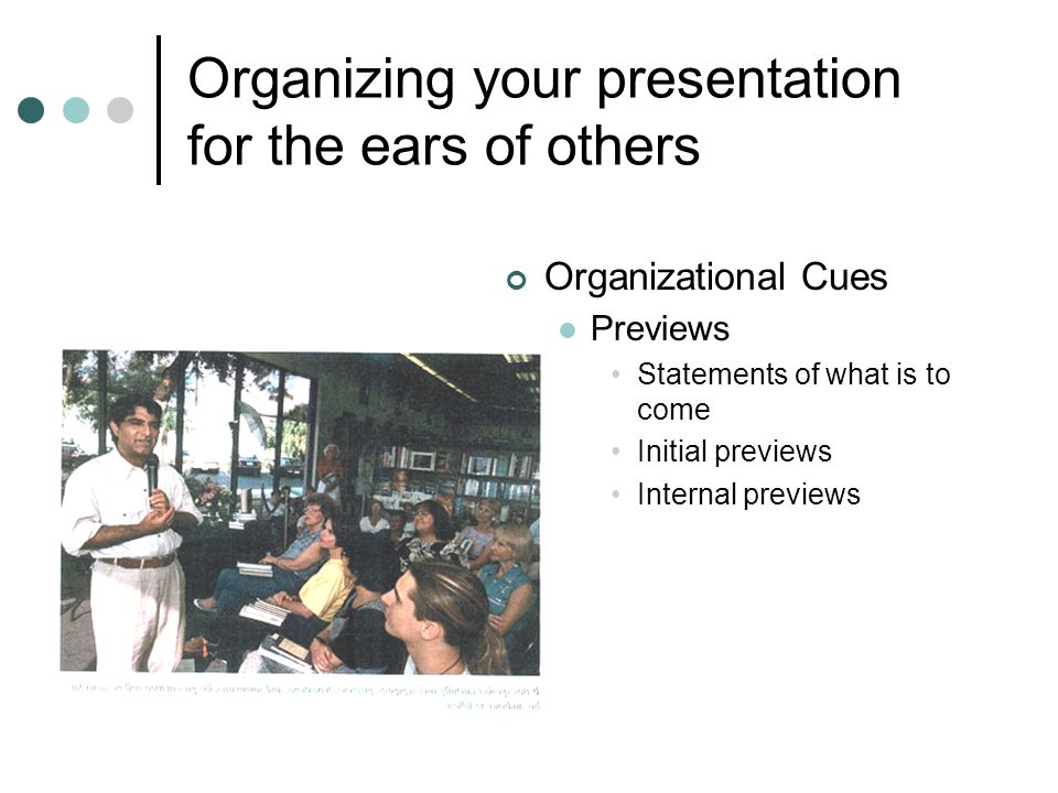 Organizing your presentation for the ears of others Organizational Cues Previews Statements of what is to come Initial previews Internal previews