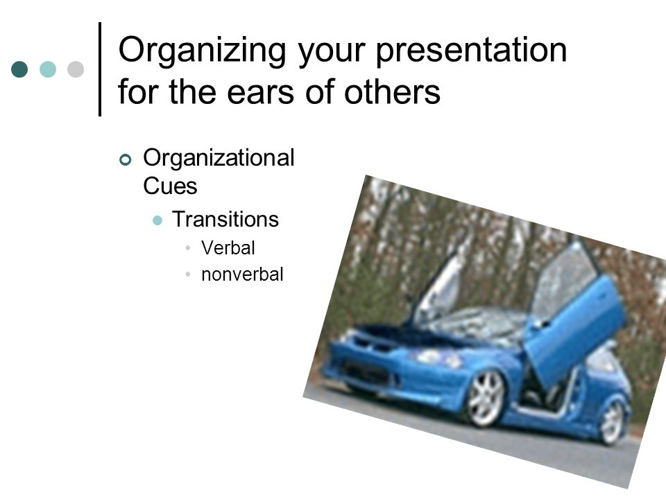Organizing your presentation for the ears of others Organizational Cues Transitions Verbal nonverbal