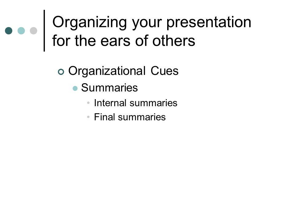 Organizing your presentation for the ears of others Organizational Cues Summaries Internal summaries Final summaries