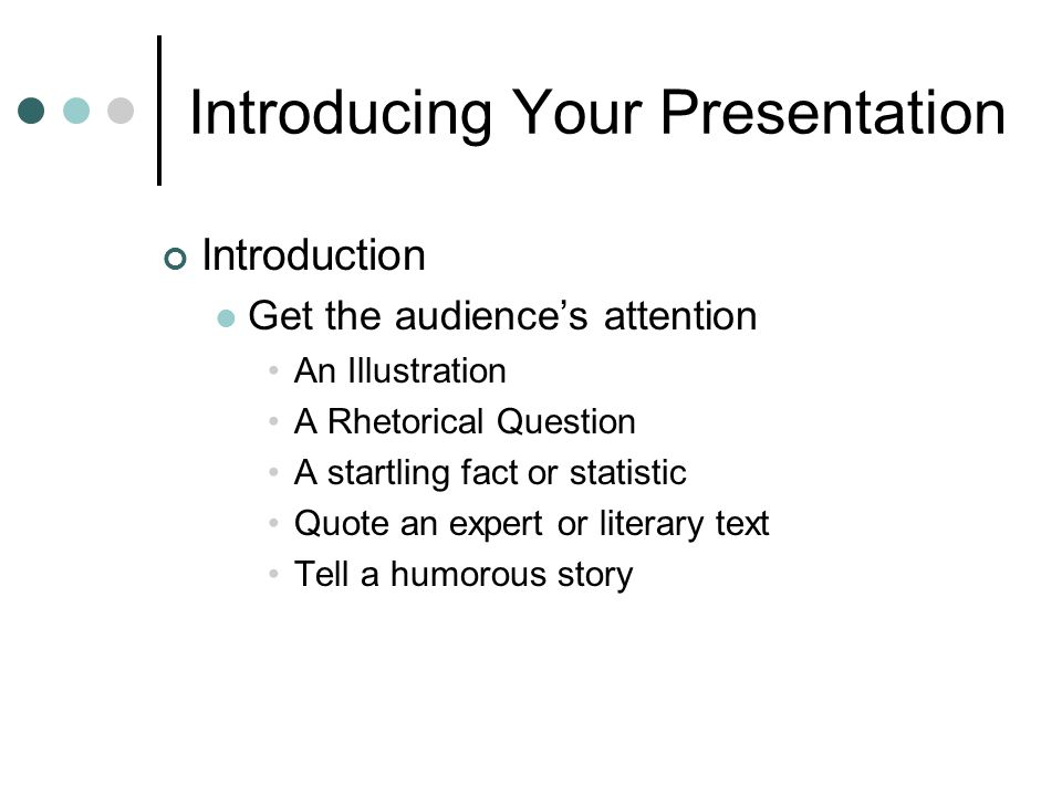 Introducing Your Presentation Introduction Get the audience's attention An Illustration A Rhetorical Question A startling fact or statistic Quote an expert or literary text Tell a humorous story