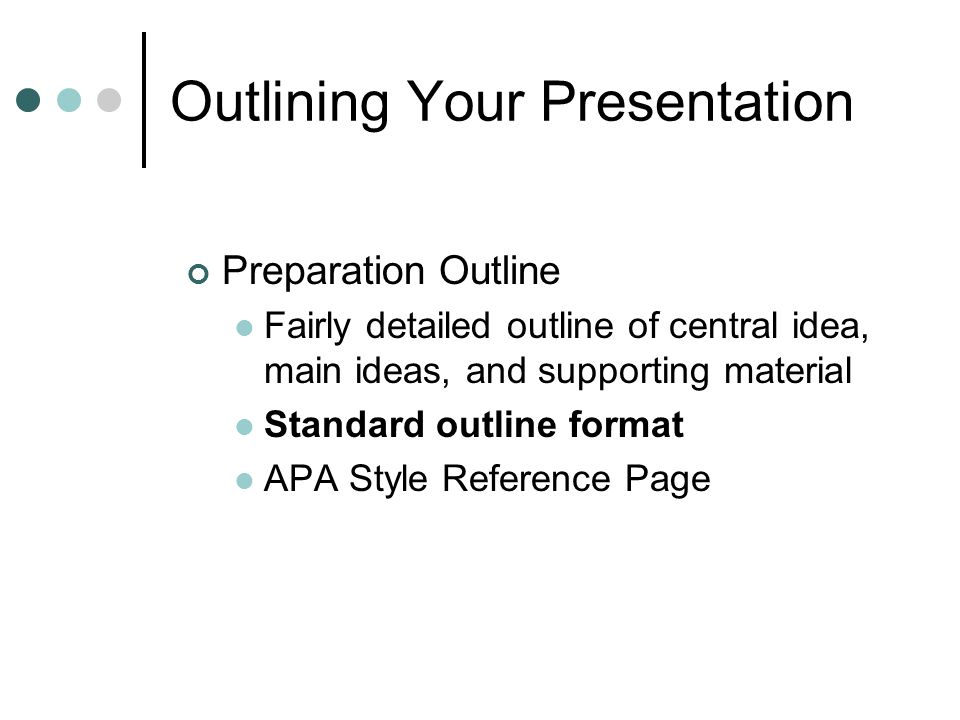 Outlining Your Presentation Preparation Outline Fairly detailed outline of central idea, main ideas, and supporting material Standard outline format APA Style Reference Page