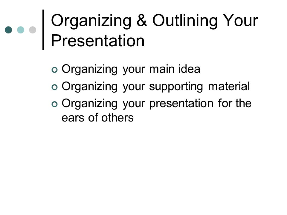 Organizing & Outlining Your Presentation Organizing your main idea Organizing your supporting material Organizing your presentation for the ears of others